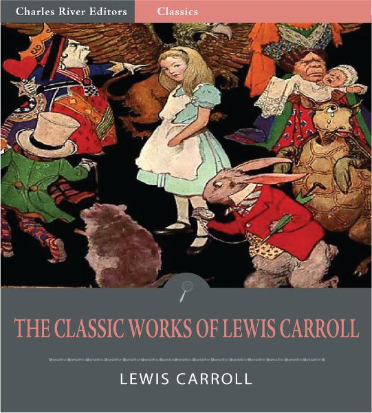 The Classic Works of Lewis Carroll: Alices Adventures in Wonderland, Through the Looking Glass, and The Hunting of the Snark (Illustrated Edition)