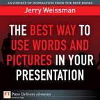 The Best Way to Use Words and Pictures in Your Presentation By: Jerry Weissman