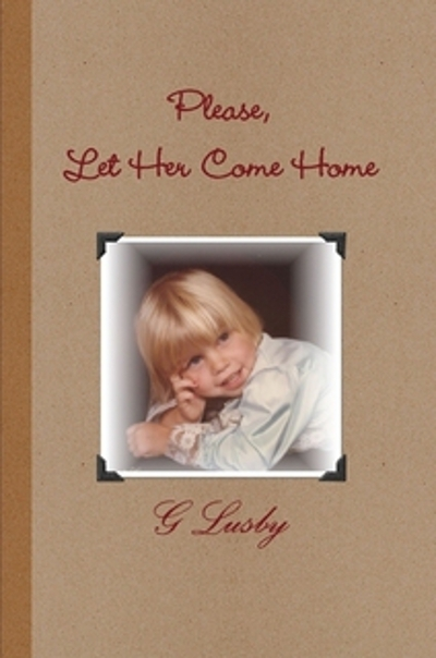 Please, Let Her Come Home By: G Lusby