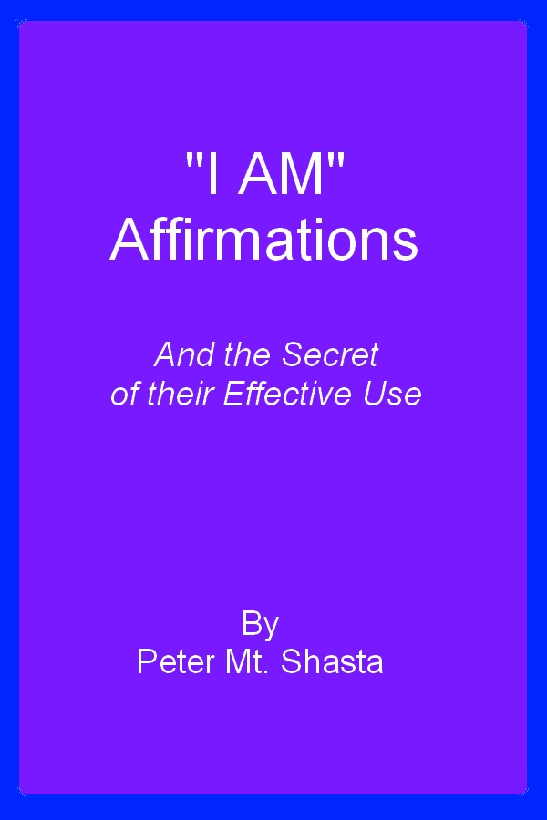 I AM Affirmations and the Secret of Their Effective Use By: Peter Mt. Shasta