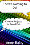 There's Nothing To Do! Creative Projects For Bored Kids