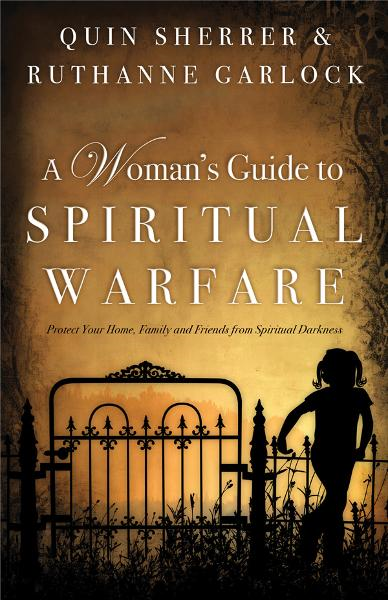 A Woman's Guide to Spiritual Warfare: Protect Your Home, Family and Friends from Spiritual Darkness By: Quin Sherrer,Ruthanne B. Garlock