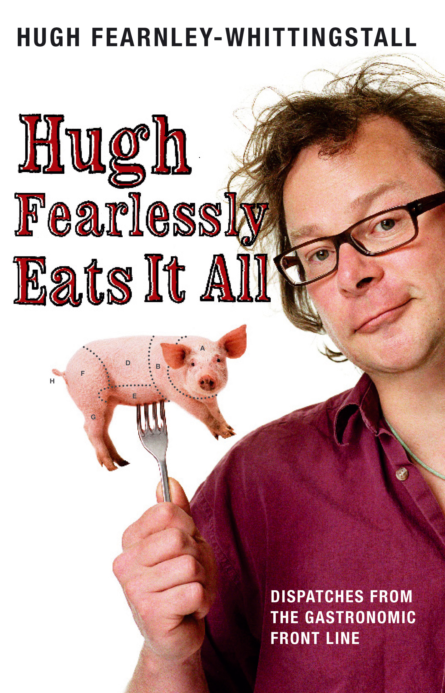 Hugh Fearlessly Eats It All Dispatches from the Gastronomic Front Line
