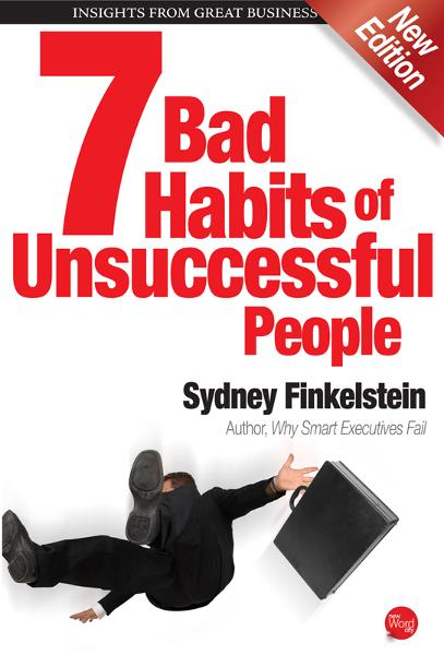 7 Bad Habits of Unsuccessful People By: Sydney Finkelstein