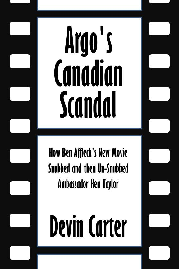 Argo's Canadian Scandal: How Ben Affleck's New Movie Snubbed and then Un-Snubbed Ambassador Ken Taylor [Article] By: Devin Carter