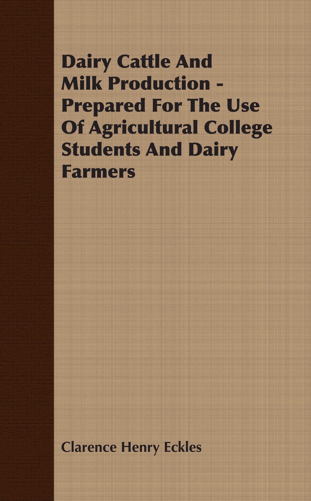 Dairy Cattle And Milk Production - Prepared For The Use Of Agricultural College Students And Dairy Farmers By: Clarence Henry Eckles