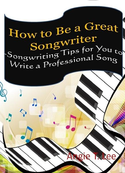 How to Be a Great Songwriter -Songwriting Tips for You to Write a Professional Song By: Angie T. Lee