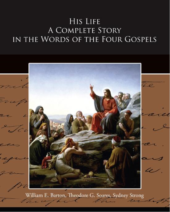 William E.  Barton - His Life - A Complete Story in the Words of the Four Gospels