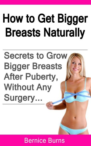 How to Get Bigger Breasts Naturally: Secrets To Grow Bigger Breasts After Puberty, Without Any Surgery