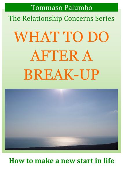 WHAT TO DO AFTER A BREAK-UP: How to make a new start in life By: Tommaso Palumbo
