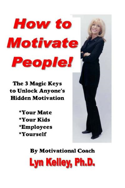 How to Motivate People! The 3 Magic Keys to Unlock Anyone's Hidden Motivation By: Lyn Kelley