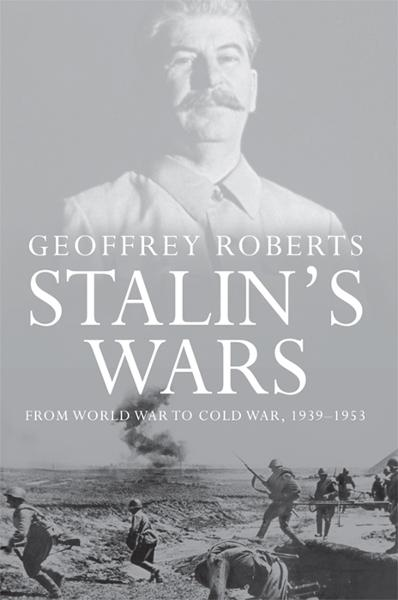 Stalin's Wars: From World War to Cold War, 1939-1953 By: Geoffrey Roberts