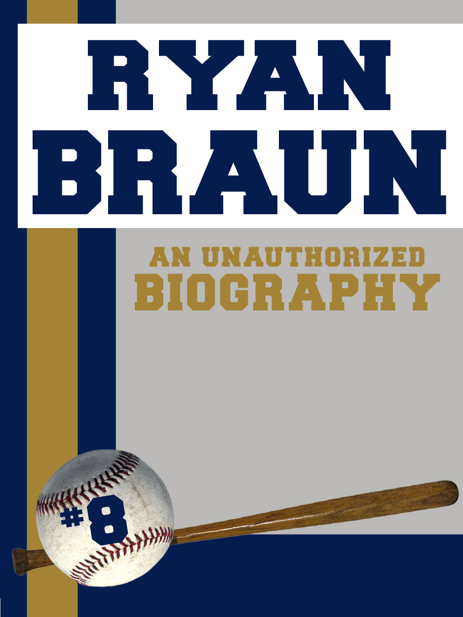 Ryan Braun: An Unauthorized Biography By: Belmont and Belcourt Biographies