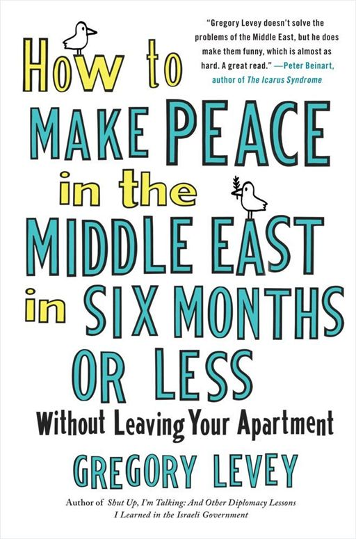 How to Make Peace in the Middle East in Six Months or Less By: Gregory Levey