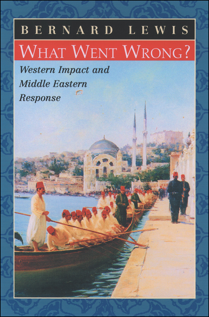 What Went Wrong?:Western Impact and Middle Eastern Response  By: Bernard Lewis
