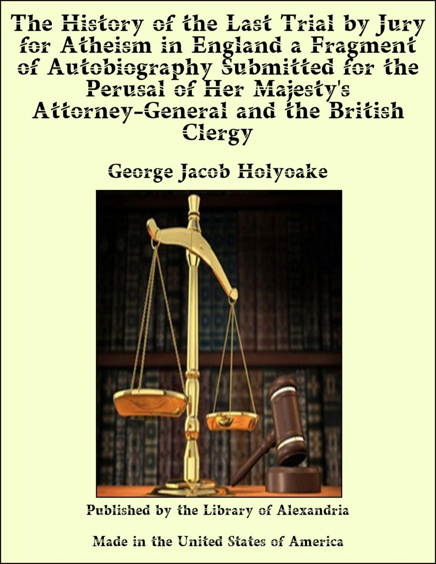 George Jacob Holyoake - The History of the Last Trial by Jury for Atheism in England a Fragment of Autobiography Submitted for the Perusal of Her Majesty's Attorney-General and the British Clergy