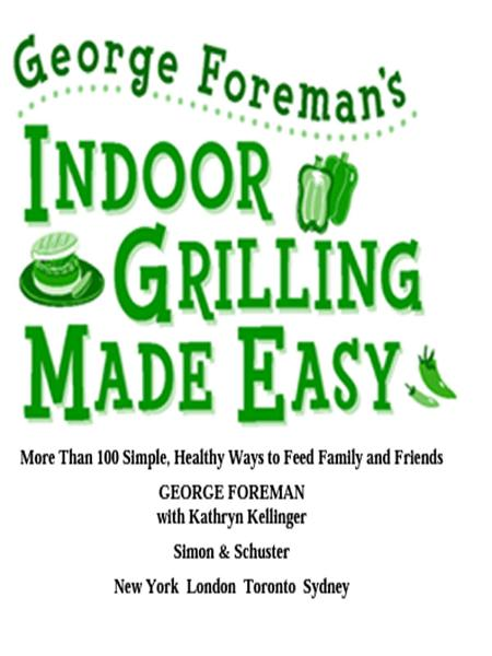 George Foreman's Indoor Grilling Made Easy More Than 100 Simple, Healthy Ways to Feed Family and Friends