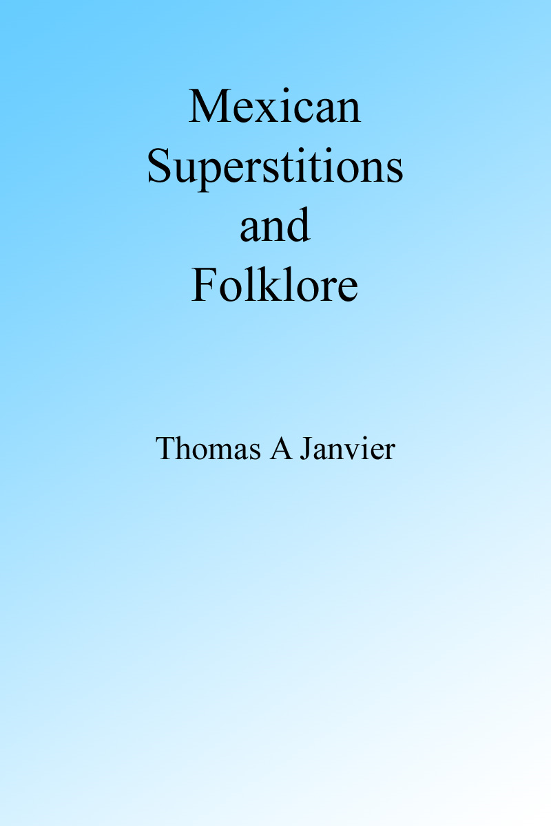 Mexican Superstions and Folklore By: Thomas A Janvier