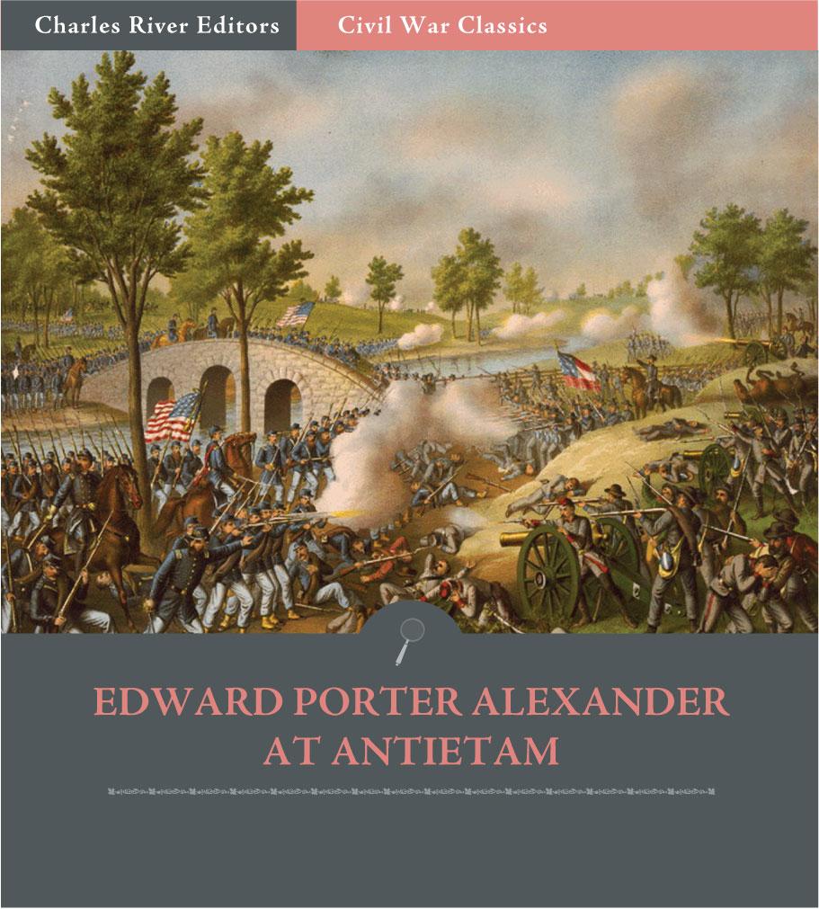 General Edward Porter Alexander at Antietam: Account of the Maryland Campaign from His Memoirs (Illustrated Edition)