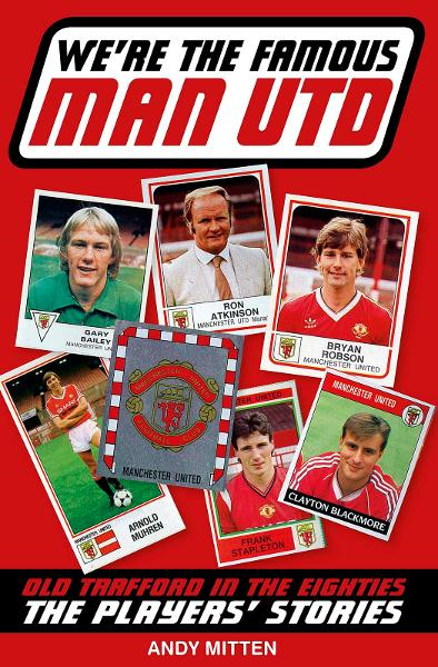 We're The Famous Man United: Old Trafford in the '80s: The Players' Stories