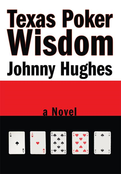 Texas Poker Wisdom By: Johnny Hughes