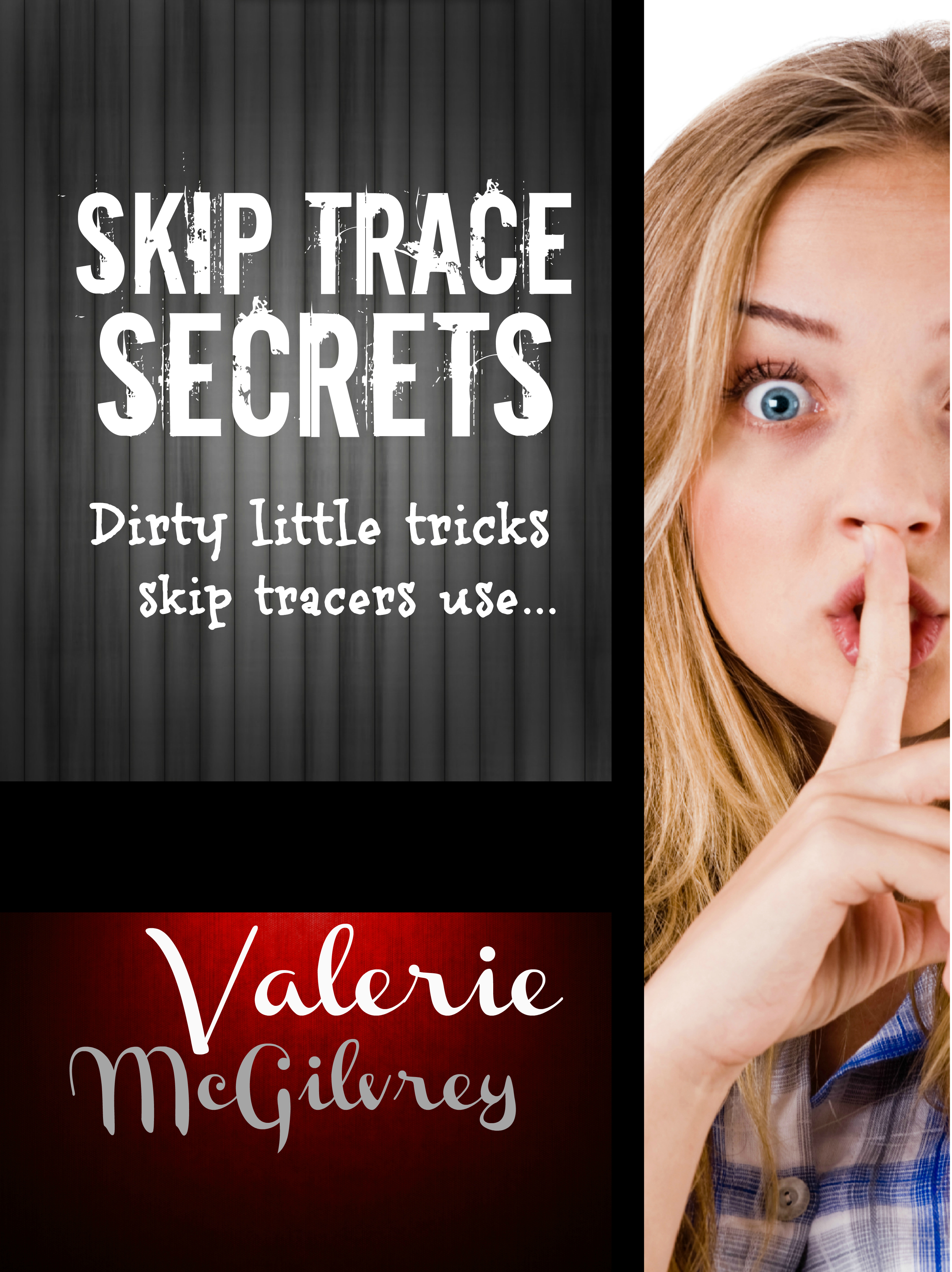 Skip Trace Secrets: Dirty Little Tricks Skip Tracers Use to Find People By: Valerie McGilvrey