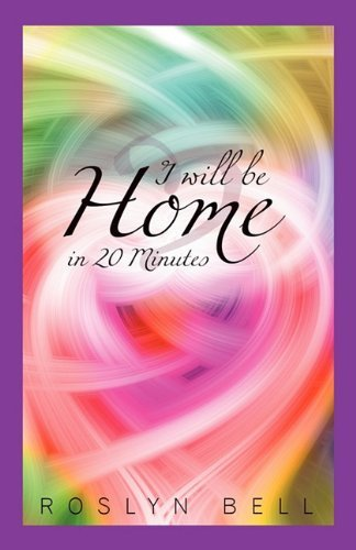 I will be Home in 20 Minutes By: Roslyn Bell