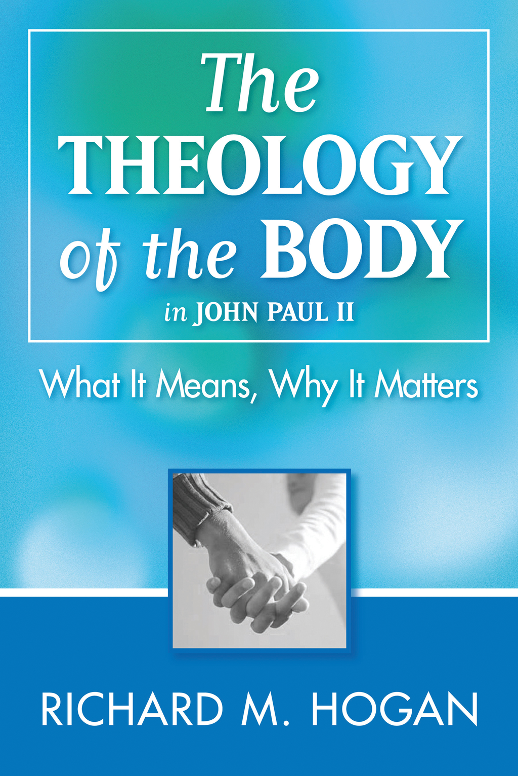 The Theology of the Body: What it Means and Why It Matters in John Paul II By: Richard M. Hogan