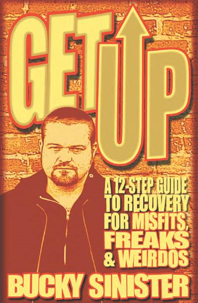 Get Up: A 12-Step Guide To Recovery For Misfits, Freaks, And Weirdos By: Bucky Sinister