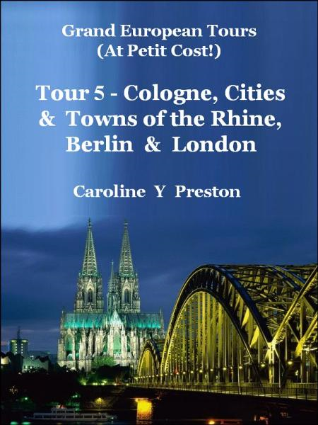 Grand Tours: Tour 5 - Cologne, Cities & Towns of The Rhine, Berlin & London By: Caroline  Y Preston