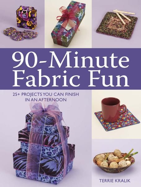 90-Minute Fabric Fun: 30 Projects You Can Finish in an Afternoon By: Terrie Kralik