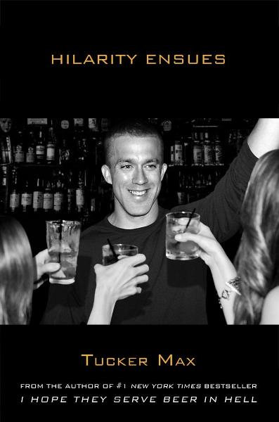 Hilarity Ensues By: Tucker Max