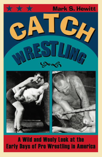 Catch Wrestling: A Wild and Wooly Look at the Early Days of Pro Wrestling in America By: Hewitt, Mark S.
