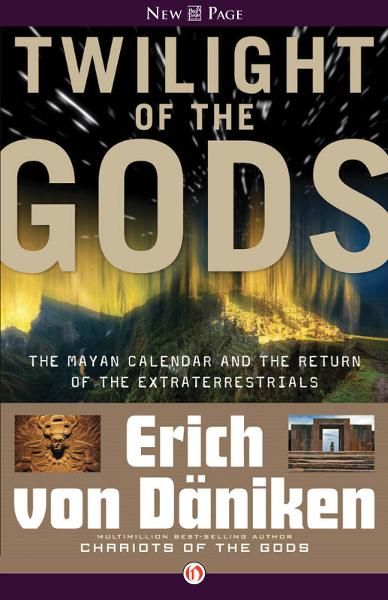 Twilight of the Gods: The Mayan Calendar and the Return of the Extraterrestrials By: Erich von Däniken