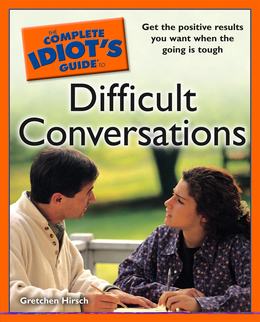 The Complete Idiot's Guide to Difficult Conversations By: Gretchen Hirsch
