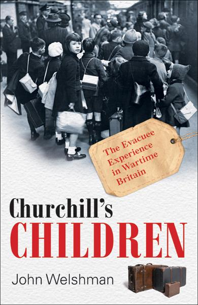 Churchill's Children:The Evacuee Experience in Wartime Britain By: John Welshman