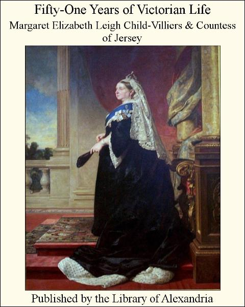 Margaret Elizabeth Leigh Child-Villiers  Countess of Jersey - Fifty-One Years of Victorian Life