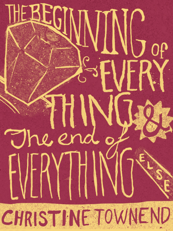 The Beginning of Everything and the End of Everything Else By: Christine Townend