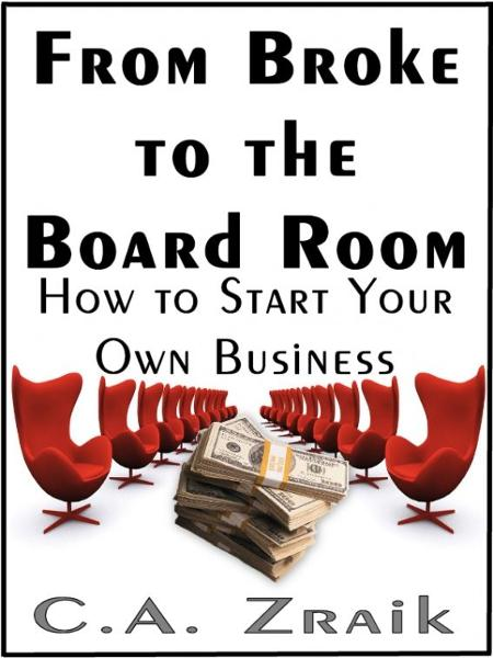 From Broke To The Board Room By: C. A. Zraik