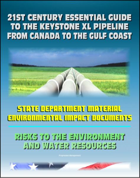21st Century Essential Guide to the Keystone XL Pipeline from Canada to the Gulf Coast: Risks to the Environment and Water Resources By: Progressive Management