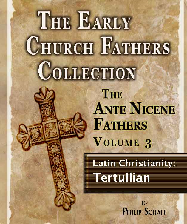 The Early Church Fathers - Ante Nicene Fathers Volume 3-Latin Christianity: Tertullian By: Philip Schaff