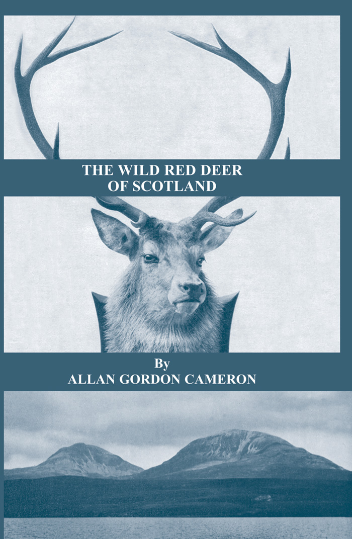 The Wild Red Deer Of Scotland - Notes from an Island Forest on Deer, Deer Stalking, and Deer Forests in the Scottish Highlands By: Alan Gordon Cameron