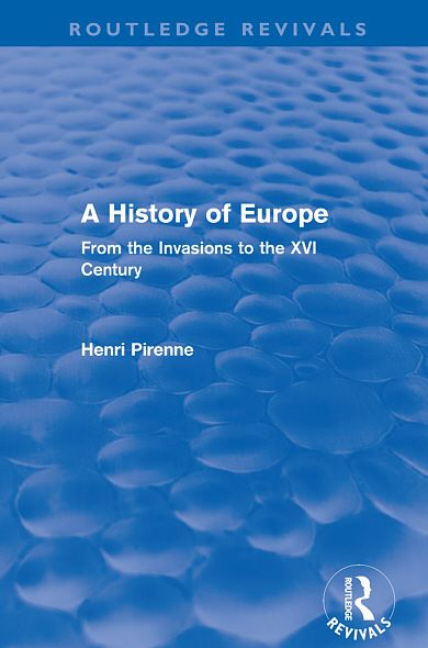 A History of Europe (Routledge Revivals): From the Invasions to the XVI Century By: Henri Pirenne