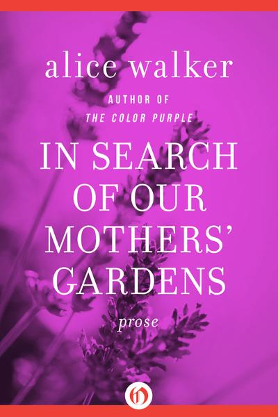 In Search of Our Mothers' Gardens: Prose By: Alice Walker