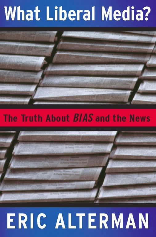 What Liberal Media?: The Truth about Bias and the News By: Eric Alterman