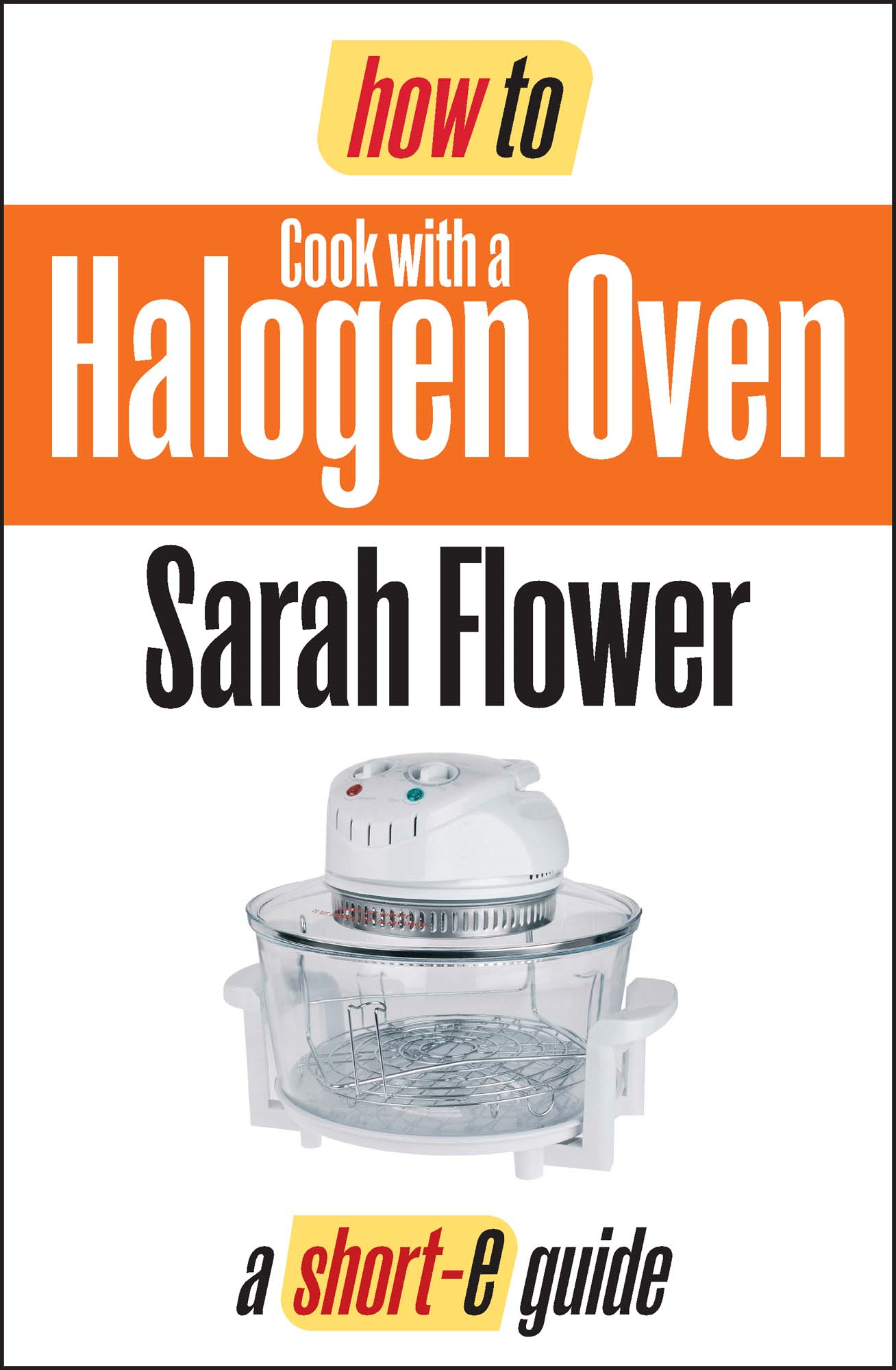 How To Cook with a Halogen Oven (Short-e Guide) By: Sarah Flower