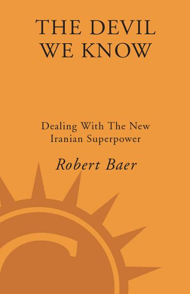 The Devil We Know By: Robert Baer