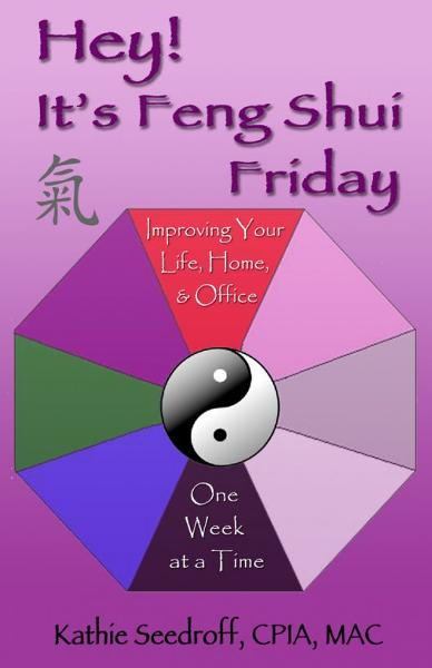 Hey! It's Feng Shui Friday--Improving your life, your home, your office one week at a time By: Kathie Seedroff