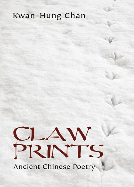 Claw Prints: Ancient Chinese Poetry By: Kwan-Hung Chan