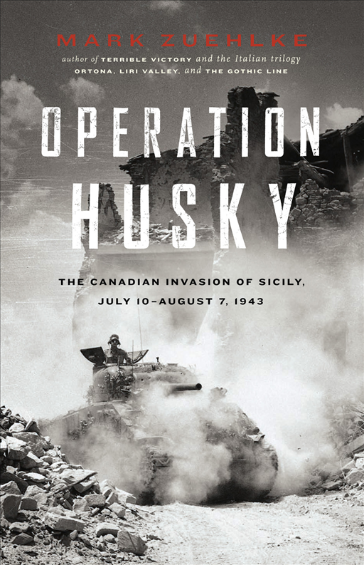 Operation Husky: The Canadian Invasion of Sicily, July 10-August 7, 1943 By: Mark Zuehlke